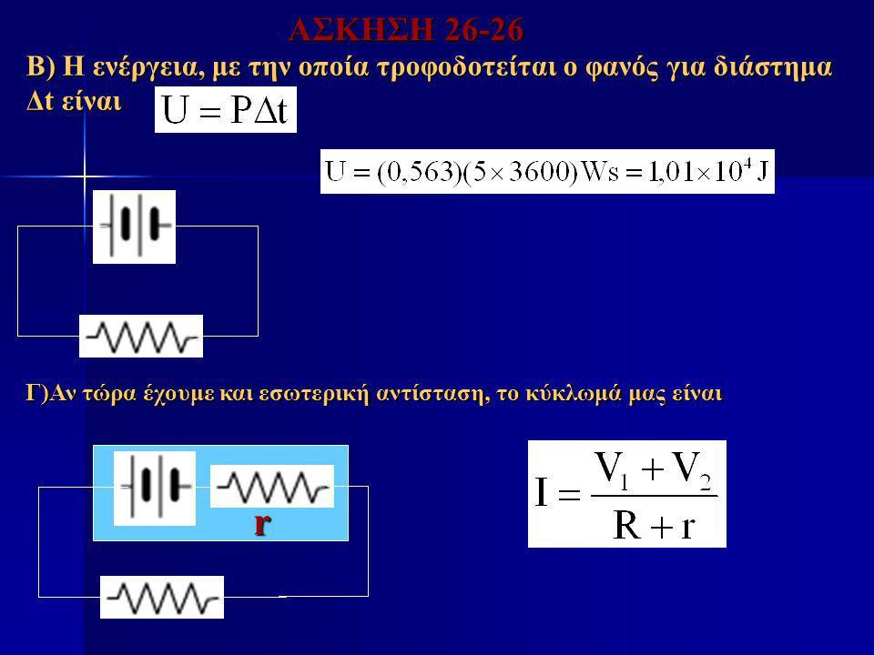 Β) Η ενέργεια, με την οποία τροφοδοτείται ο φανός για διάστημα Δt είναι Γ)Αν τώρα έχουμε και εσωτερική αντίσταση, το κύκλωμά μας είναι r ΑΣΚΗΣΗ 26-26