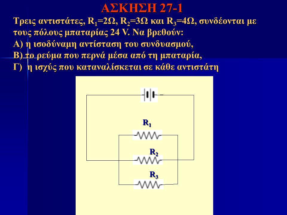 ΑΣΚΗΣΗ 27-1 Τρεις αντιστάτες, R 1 =2Ω, R 2 =3Ω και R 3 =4Ω, συνδέονται με τους πόλους μπαταρίας 24 V. Να βρεθούν: Α) η ισοδύναμη αντίσταση του συνδυασ
