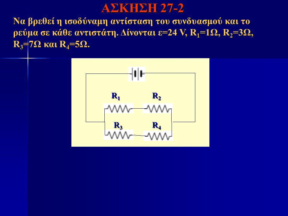 ΑΣΚΗΣΗ 27-2 Να βρεθεί η ισοδύναμη αντίσταση του συνδυασμού και το ρεύμα σε κάθε αντιστάτη. Δίνονται ε=24 V, R 1 =1Ω, R 2 =3Ω, R 3 =7Ω και R 4 =5Ω. R1R