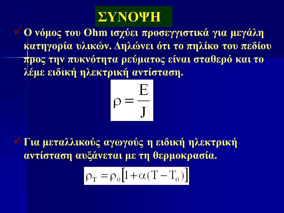 ΣΥΝΟΨΗ Ο νόμος του Ohm ισχύει προσεγγιστικά για μεγάλη κατηγορία υλικών. Δηλώνει ότι το πηλίκο του πεδίου προς την πυκνότητα ρεύματος είναι σταθερό κα