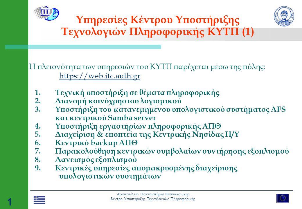 Αριστοτέλειο Πανεπιστήμιο Θεσσαλονίκης Κέντρο Υποστήριξης Τεχνολογιών Πληροφορικής 1 Υπηρεσίες Κέντρου Υποστήριξης Τεχνολογιών Πληροφορικής ΚΥΤΠ (1) Η πλειονότητα των υπηρεσιών του ΚΥΤΠ παρέχεται μέσω της πύλης: https://web.itc.auth.gr https://web.itc.auth.gr 1.Τεχνική υποστήριξη σε θέματα πληροφορικής 2.Διανομή κοινόχρηστου λογισμικού 3.Υποστήριξη του κατανεμημένου υπολογιστικού συστήματος AFS και κεντρικού Samba server 4.Υποστήριξη εργαστηρίων πληροφορικής ΑΠΘ 5.Διαχείριση & εποπτεία της Κεντρικής Νησίδας Η/Υ 6.Κεντρικό backup ΑΠΘ 7.Παρακολούθηση κεντρικών συμβολαίων συντήρησης εξοπλισμού 8.Δανεισμός εξοπλισμού 9.Κεντρικές υπηρεσίες απομακρυσμένης διαχείρισης υπολογιστικών συστημάτων