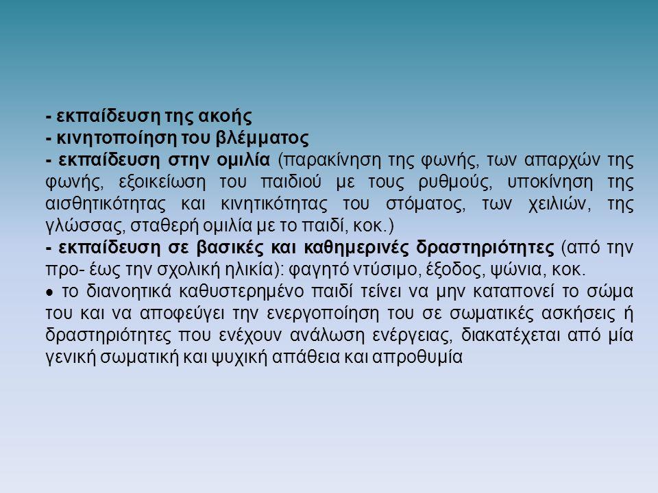 - εκπαίδευση της ακοής - κινητοποίηση του βλέμματος - εκπαίδευση στην ομιλία (παρακίνηση της φωνής, των απαρχών της φωνής, εξοικείωση του παιδιού με τους ρυθμούς, υποκίνηση της αισθητικότητας και κινητικότητας του στόματος, των χειλιών, της γλώσσας, σταθερή ομιλία με το παιδί, κοκ.) - εκπαίδευση σε βασικές και καθημερινές δραστηριότητες (από την προ- έως την σχολική ηλικία): φαγητό ντύσιμο, έξοδος, ψώνια, κοκ.