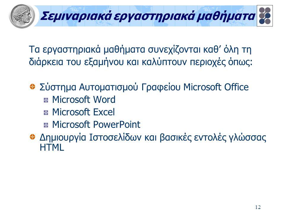 12 Σεμιναριακά εργαστηριακά μαθήματα Τα εργαστηριακά μαθήματα συνεχίζονται καθ' όλη τη διάρκεια του εξαμήνου και καλύπτουν περιοχές όπως: Σύστημα Αυτοματισμού Γραφείου Microsoft Office Microsoft Word Microsoft Excel Microsoft PowerPoint Δημιουργία Ιστοσελίδων και βασικές εντολές γλώσσας HTML