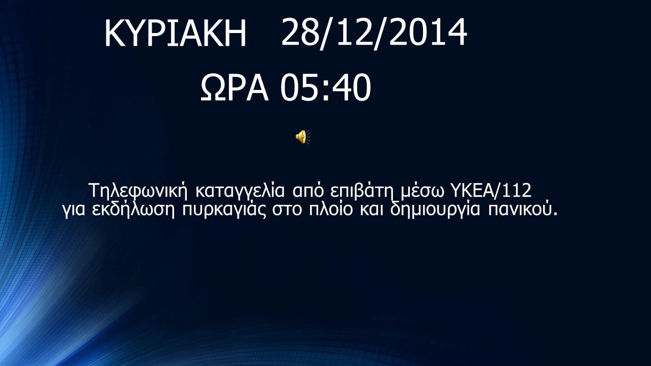 28/12/2014 ΩΡΑ 05:40 Τηλεφωνική καταγγελία από επιβάτη μέσω ΥΚΕΑ/112 για εκδήλωση πυρκαγιάς στο πλοίο και δημιουργία πανικού. ΚΥΡΙΑΚΗ