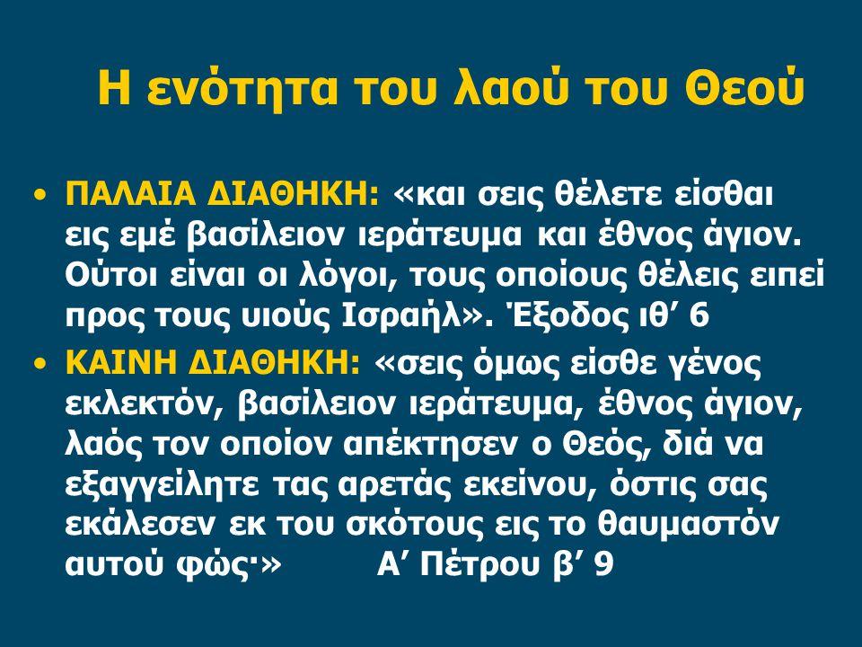 Η ενότητα του λαού του Θεού ΠΑΛΑΙΑ ΔΙΑΘΗΚΗ: «και σεις θέλετε είσθαι εις εμέ βασίλειον ιεράτευμα και έθνος άγιον. Ούτοι είναι οι λόγοι, τους οποίους θέ