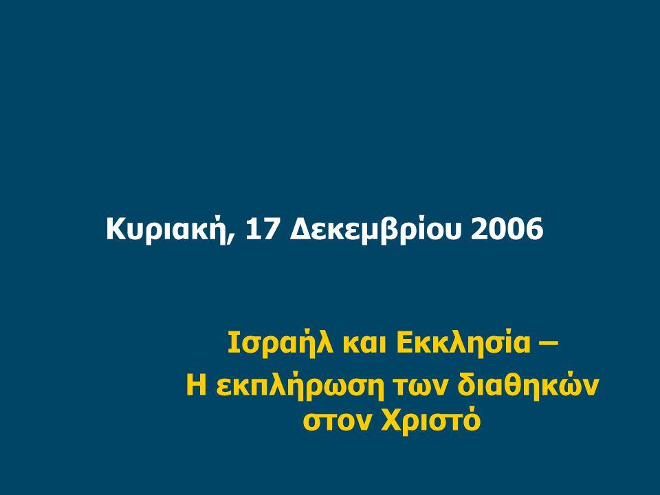 Κυριακή, 17 Δεκεμβρίου 2006 Ισραήλ και Εκκλησία – Η εκπλήρωση των διαθηκών στον Χριστό