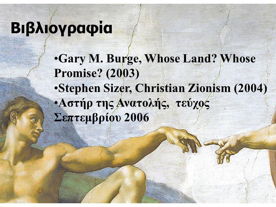Βιβλιογραφία Gary M. Burge, Whose Land? Whose Promise? (2003) Stephen Sizer, Christian Zionism (2004) Αστήρ της Ανατολής, τεύχος Σεπτεμβρίου 2006