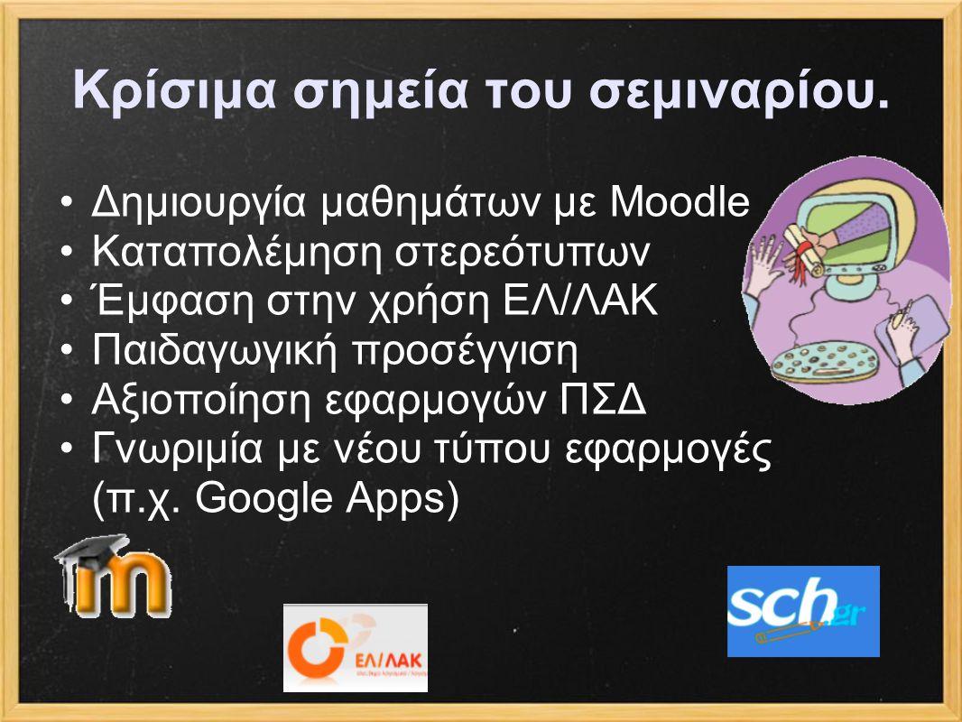Κρίσιμα σημεία του σεμιναρίου. Δημιουργία μαθημάτων με Moodle Καταπολέμηση στερεότυπων Έμφαση στην χρήση ΕΛ/ΛΑΚ Παιδαγωγική προσέγγιση Αξιοποίηση εφαρ