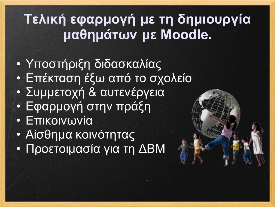 Τελική εφαρμογή με τη δημιουργία μαθημάτων με Moodle. Υποστήριξη διδασκαλίας Επέκταση έξω από το σχολείο Συμμετοχή & αυτενέργεια Εφαρμογή στην πράξη Ε