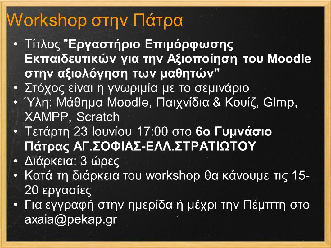 Workshop στην Πάτρα Τίτλος Εργαστήριο Επιμόρφωσης Εκπαιδευτικών για την Αξιοποίηση του Moodle στην αξιολόγηση των μαθητών Στόχος είναι η γνωριμία με το σεμινάριο Ύλη: Μάθημα Moodle, Παιχνίδια & Κουίζ, GImp, XAMPP, Scratch Τετάρτη 23 Ιουνίου 17:00 στο 6o Γυμνάσιο Πάτρας ΑΓ.ΣΟΦΙΑΣ-ΕΛΛ.ΣΤΡΑΤΙΩΤΟΥ Διάρκεια: 3 ώρες Κατά τη διάρκεια του workshop θα κάνουμε τις 15- 20 εργασίες Για εγγραφή στην ημερίδα ή μέχρι την Πέμπτη στο axaia@pekap.gr