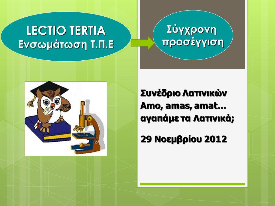 LECTIO TERTIA Ενσωμάτωση Τ.Π.Ε Συνέδριο Λατινικών Amo, amas, amat… αγαπάμε τα Λατινικά; 29 Νοεμβρίου 2012 Σύγχρονηπροσέγγιση