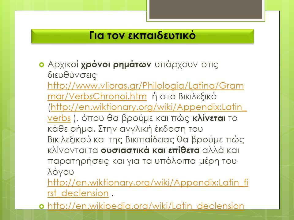 Για τον εκπαιδευτικό  Αρχικοί χρόνοι ρημάτων υπάρχουν στις διευθύνσεις http://www.vlioras.gr/Philologia/Latina/Gram mar/VerbsChronoi.htm ή στο Βικιλε