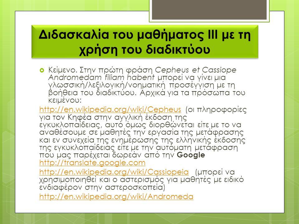 Διδασκαλία του μαθήματος ΙΙΙ με τη χρήση του διαδικτύου  Κείμενο. Στην πρώτη φράση Cepheus et Cassiope Andromedam filiam habent μπορεί να γίνει μια γ