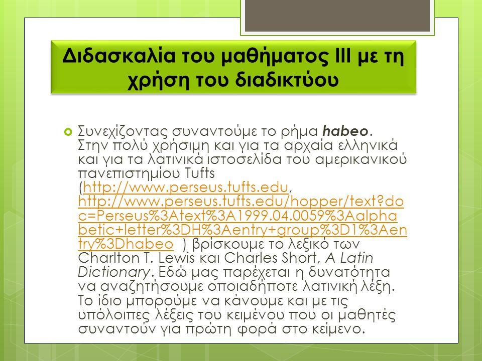 Διδασκαλία του μαθήματος ΙΙΙ με τη χρήση του διαδικτύου  Συνεχίζοντας συναντούμε το ρήμα habeo. Στην πολύ χρήσιμη και για τα αρχαία ελληνικά και για