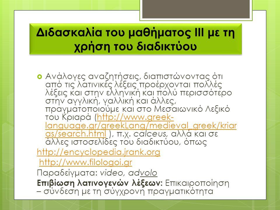 Διδασκαλία του μαθήματος ΙΙΙ με τη χρήση του διαδικτύου  Ανάλογες αναζητήσεις, διαπιστώνοντας ότι από τις λατινικές λέξεις προέρχονται πολλές λέξεις