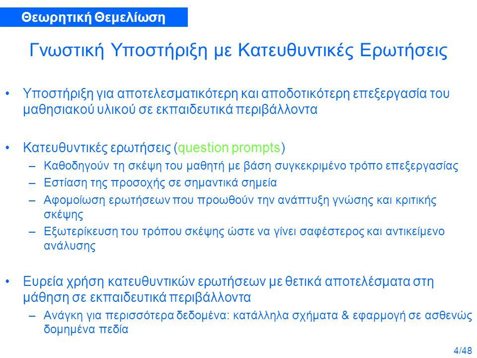 4/48 Γνωστική Υποστήριξη με Κατευθυντικές Ερωτήσεις Υποστήριξη για αποτελεσματικότερη και αποδοτικότερη επεξεργασία του μαθησιακού υλικού σε εκπαιδευτικά περιβάλλοντα Κατευθυντικές ερωτήσεις (question prompts) –Καθοδηγούν τη σκέψη του μαθητή με βάση συγκεκριμένο τρόπο επεξεργασίας –Εστίαση της προσοχής σε σημαντικά σημεία –Αφομοίωση ερωτήσεων που προωθούν την ανάπτυξη γνώσης και κριτικής σκέψης –Εξωτερίκευση του τρόπου σκέψης ώστε να γίνει σαφέστερος και αντικείμενο ανάλυσης Ευρεία χρήση κατευθυντικών ερωτήσεων με θετικά αποτελέσματα στη μάθηση σε εκπαιδευτικά περιβάλλοντα –Ανάγκη για περισσότερα δεδομένα: κατάλληλα σχήματα & εφαρμογή σε ασθενώς δομημένα πεδία Θεωρητική Θεμελίωση