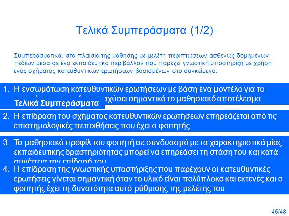 45/48 Τελικά Συμπεράσματα (1/2) Συμπερασματικά, στα πλαίσια της μάθησης με μελέτη περιπτώσεων ασθενώς δομημένων πεδίων μέσα σε ένα εκπαιδευτικό περιβάλλον που παρέχει γνωστική υποστήριξη με χρήση ενός σχήματος κατευθυντικών ερωτήσεων βασισμένων στο συγκείμενο: 1.Η ενσωμάτωση κατευθυντικών ερωτήσεων με βάση ένα μοντέλο για το συγκείμενο μπορεί να ενισχύσει σημαντικά το μαθησιακό αποτέλεσμα 2.Η επίδραση του σχήματος κατευθυντικών ερωτήσεων επηρεάζεται από τις επιστημολογικές πεποιθήσεις που έχει ο φοιτητής 3.Το μαθησιακό προφίλ του φοιτητή σε συνδυασμό με τα χαρακτηριστικά μίας εκπαιδευτικής δραστηριότητας μπορεί να επηρεάσει τη στάση του και κατά συνέπεια την επίδοσή του 4.Η επίδραση της γνωστικής υποστήριξης που παρέχουν οι κατευθυντικές ερωτήσεις γίνεται σημαντική όταν το υλικό είναι πολύπλοκο και εκτενές και ο φοιτητής έχει τη δυνατότητα αυτό- ρύθμισης της μελέτης του 1.Η ενσωμάτωση κατευθυντικών ερωτήσεων με βάση ένα μοντέλο για το συγκείμενο μπορεί να ενισχύσει σημαντικά το μαθησιακό αποτέλεσμα 2.Η επίδραση του σχήματος κατευθυντικών ερωτήσεων επηρεάζεται από τις επιστημολογικές πεποιθήσεις που έχει ο φοιτητής 3.Το μαθησιακό προφίλ του φοιτητή σε συνδυασμό με τα χαρακτηριστικά μίας εκπαιδευτικής δραστηριότητας μπορεί να επηρεάσει τη στάση του και κατά συνέπεια την επίδοσή του 4.Η επίδραση της γνωστικής υποστήριξης που παρέχουν οι κατευθυντικές ερωτήσεις γίνεται σημαντική όταν το υλικό είναι πολύπλοκο και εκτενές και ο φοιτητής έχει τη δυνατότητα αυτό-ρύθμισης της μελέτης του Τελικά Συμπεράσματα