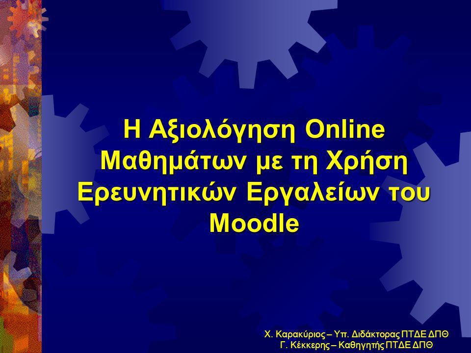 Η Αξιολόγηση Online Μαθημάτων με τη Χρήση Ερευνητικών Εργαλείων του Μoodle Χ. Καρακύριος – Υπ. Διδάκτορας ΠΤΔΕ ΔΠΘ Γ. Κέκκερης – Καθηγητής ΠΤΔΕ ΔΠΘ