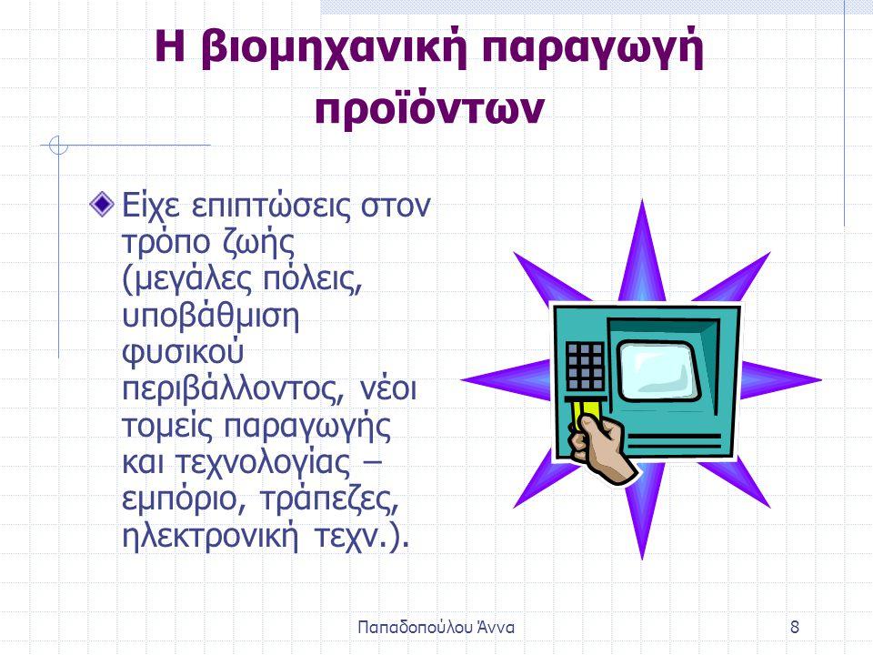 Παπαδοπούλου Άννα8 Η βιομηχανική παραγωγή προϊόντων Είχε επιπτώσεις στον τρόπο ζωής (μεγάλες πόλεις, υποβάθμιση φυσικού περιβάλλοντος, νέοι τομείς παραγωγής και τεχνολογίας – εμπόριο, τράπεζες, ηλεκτρονική τεχν.).