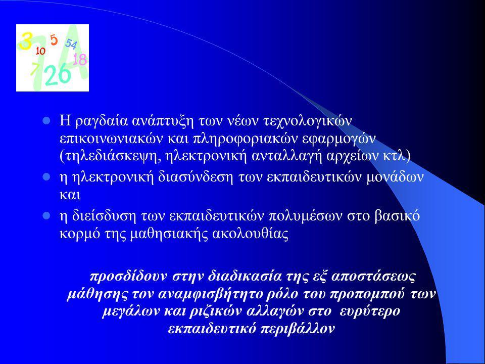 Η ραγδαία ανάπτυξη των νέων τεχνολογικών επικοινωνιακών και πληροφοριακών εφαρμογών (τηλεδιάσκεψη, ηλεκτρονική ανταλλαγή αρχείων κτλ) η ηλεκτρονική διασύνδεση των εκπαιδευτικών μονάδων και η διείσδυση των εκπαιδευτικών πολυμέσων στο βασικό κορμό της μαθησιακής ακολουθίας προσδίδουν στην διαδικασία της εξ αποστάσεως μάθησης τον αναμφισβήτητο ρόλο του προπομπού των μεγάλων και ριζικών αλλαγών στο ευρύτερο εκπαιδευτικό περιβάλλον