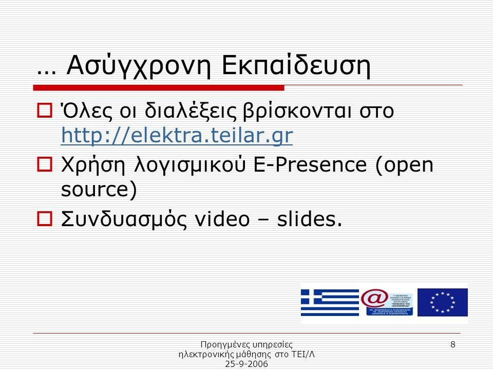 Προηγμένες υπηρεσίες ηλεκτρονικής μάθησης στο ΤΕΙ/Λ 25-9-2006 8 … Ασύγχρονη Εκπαίδευση  Όλες οι διαλέξεις βρίσκονται στο http://elektra.teilar.gr http://elektra.teilar.gr  Χρήση λογισμικού E-Presence (open source)  Συνδυασμός video – slides.