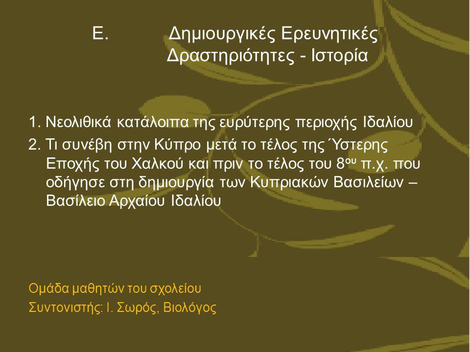 Ε. Δημιουργικές Ερευνητικές Δραστηριότητες - Ιστορία 1. Νεολιθικά κατάλοιπα της ευρύτερης περιοχής Ιδαλίου 2. Τι συνέβη στην Κύπρο μετά το τέλος της Ύ
