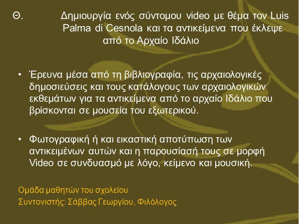 Θ. Δημιουργία ενός σύντομου video με θέμα τον Luis Palma di Cesnola και τα αντικείμενα που έκλεψε από το Αρχαίο Ιδάλιο Έρευνα μέσα από τη βιβλιογραφία