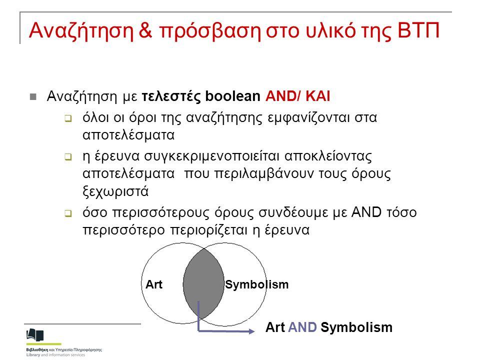 Αναζήτηση & πρόσβαση στο υλικό της ΒΤΠ Αναζήτηση με τελεστές boolean OR/ Η΄  τουλάχιστον ένας από τους όρους αναζήτησης εμφανίζεται στα αποτελέσματα  επεκτείνει την έρευνα καθώς στα αποτελέσματα περιλαμβάνονται οι όροι μεμονωμένοι ή και μαζί  χρησιμοποιείται κυρίως για συνώνυμους όρους Art OR Symbolism ArtSymbolism