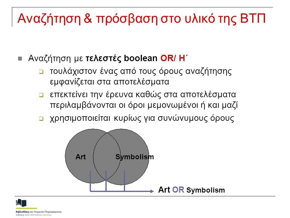 Αναζήτηση & πρόσβαση στο υλικό της ΒΤΠ Αναζήτηση με τελεστές boolean NOT/ ΟΧΙ  Αποκλείεται ο όρος αναζήτησης μετά το not  Τα αποτελέσματα περιέχουν μόνο τον πρώτο όρο  Η έρευνα περιορίζεται Art NOT Symbolism ArtSymbolism