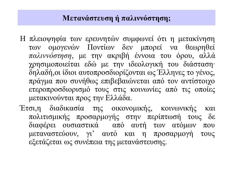 Μετανάστευση ή παλιννόστηση; Η πλειοψηφία των ερευνητών συμφωνεί ότι η μετακίνηση των ομογενών Ποντίων δεν μπορεί να θεωρηθεί παλιννόστηση, με την ακριβή έννοια του όρου, αλλά χρησιμοποιείται εδώ με την ιδεολογική του διάσταση· δηλαδή,οι ίδιοι αυτοπροσδιορίζονται ως Έλληνες το γένος, πράγμα που συνήθως επιβεβαιώνεται από τον αντίστοιχο ετεροπροσδιορισμό τους στις κοινωνίες από τις οποίες μετακινούνται προς την Ελλάδα.
