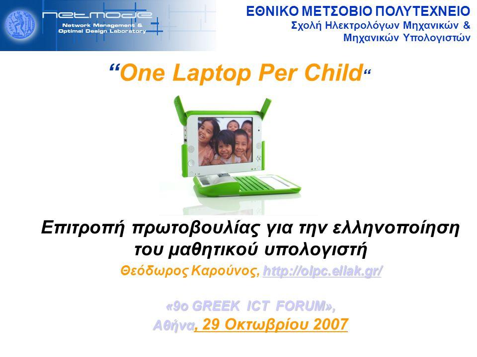 ΕΘΝΙΚΟ ΜΕΤΣΟΒΙΟ ΠΟΛΥΤΕΧΝΕΙΟ Σχολή Ηλεκτρολόγων Μηχανικών & Μηχανικών Υπολογιστών One Laptop Per Child Επιτροπή πρωτοβουλίας για την ελληνοποίηση του μαθητικού υπολογιστή http://olpc.ellak.gr/ http://olpc.ellak.gr/ Θεόδωρος Καρούνος, http://olpc.ellak.gr/http://olpc.ellak.gr/ «9ο GREEK ICT FORUM», Αθήνα Αθήνα, 29 Οκτωβρίου 2007
