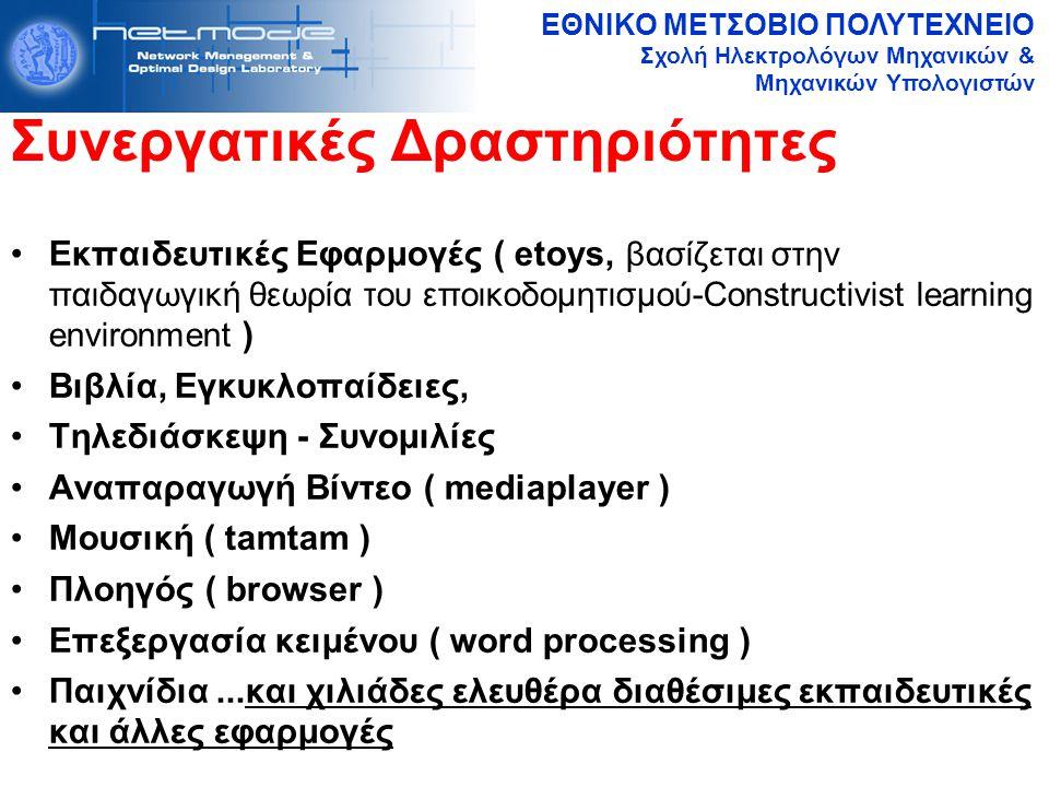 ΕΘΝΙΚΟ ΜΕΤΣΟΒΙΟ ΠΟΛΥΤΕΧΝΕΙΟ Σχολή Ηλεκτρολόγων Μηχανικών & Μηχανικών Υπολογιστών Συνεργατικές Δραστηριότητες Εκπαιδευτικές Εφαρμογές ( etoys, βασίζεται στην παιδαγωγική θεωρία του εποικοδομητισμού-Constructivist learning environment ) Βιβλία, Εγκυκλοπαίδειες, Τηλεδιάσκεψη - Συνομιλίες Αναπαραγωγή Βίντεο ( mediaplayer ) Μουσική ( tamtam ) Πλοηγός ( browser ) Επεξεργασία κειμένου ( word processing ) Παιχνίδια...και χιλιάδες ελευθέρα διαθέσιμες εκπαιδευτικές και άλλες εφαρμογές
