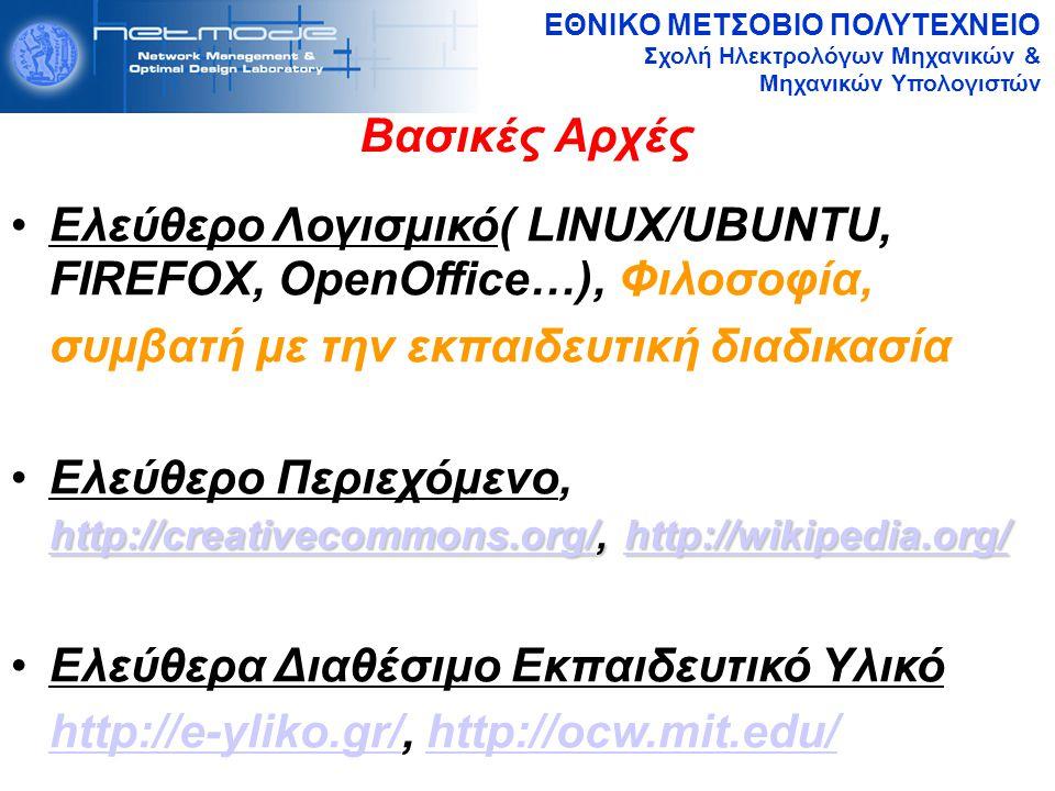ΕΘΝΙΚΟ ΜΕΤΣΟΒΙΟ ΠΟΛΥΤΕΧΝΕΙΟ Σχολή Ηλεκτρολόγων Μηχανικών & Μηχανικών Υπολογιστών Βασικές Αρχές Ελεύθερο Λογισμικό( LINUX/UBUNTU, FIREFOX, OpenOffice…), Φιλοσοφία, συμβατή με την εκπαιδευτική διαδικασία http://creativecommons.org/http://creativecommons.org/, http://wikipedia.org/Ελεύθερο Περιεχόμενο, http://creativecommons.org/, http://wikipedia.org/http://wikipedia.org/ http://creativecommons.org/http://wikipedia.org/ Ελεύθερα Διαθέσιμο Εκπαιδευτικό Υλικό http://e-yliko.gr/, http://ocw.mit.edu/http://e-yliko.gr/http://ocw.mit.edu/