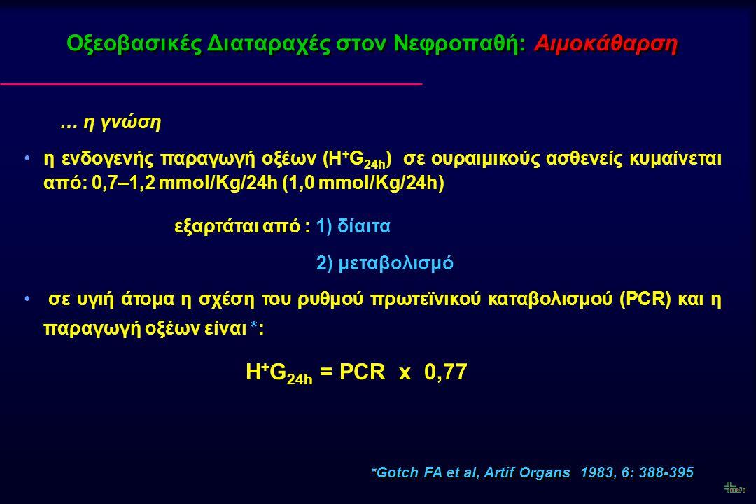 η ποσότητα των οξέων που αθροίζονται στον οργανισμό στους ασθενείς σε αιμοκάθαρση είναι : H + Gx = PCR x 0.77 x N (ημέρες) ωστόσο, κατά την αιμοκάθαρση παρατηρείται και απώλεια βάσεων με αποτέλεσμα παραμονή στον οργανισμό ελεύθερων οξέων (H + Gd)* Οξεοβασικές Διαταραχές στον Νεφροπαθή: Αιμοκάθαρση *Assomull VM et al, Proc Clin Dial Transplant 1978, 8: 137-141