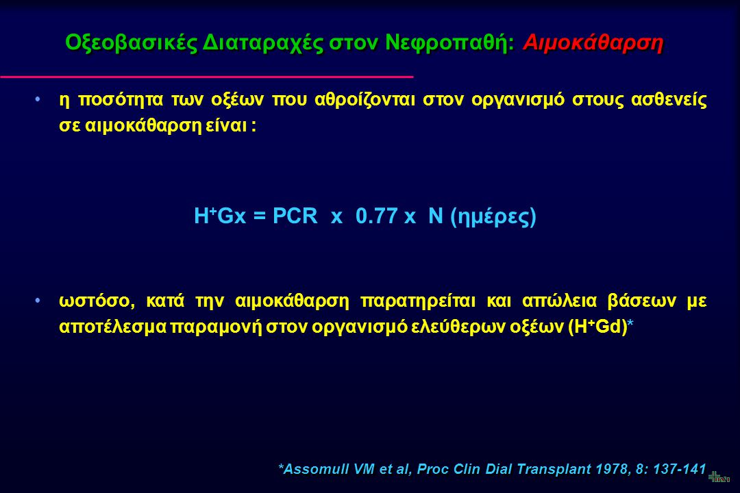 Οξεοβασικές Διαταραχές στον Νεφροπαθή: Αιμοκάθαρση έτσι, η εβδομαδιαία παραγωγή οξέων (H+Gw) καθορίζεται από την εξίσωση : H + Gw = [PCR x 0,77 x 7] + [H + Gd x n] η αιμοκάθαρση δεν απομακρύνει μεγάλες ποσότητες H + (χαμηλή συγκέντρωση στο αίμα).