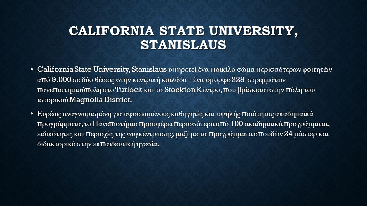 CALIFORNIA STATE UNIVERSITY, STANISLAUS California State University, Stanislaus υ π ηρετεί ένα π οικίλο σώμα π ερισσότερων φοιτητών α π ό 9.000 σε δύο θέσεις στην κεντρική κοιλάδα - ένα όμορφο 228- στρεμμάτων π ανε π ιστημιού π ολη στο Turlock και το Stockton Κέντρο, π ου βρίσκεται στην π όλη του ιστορικού Magnolia District.