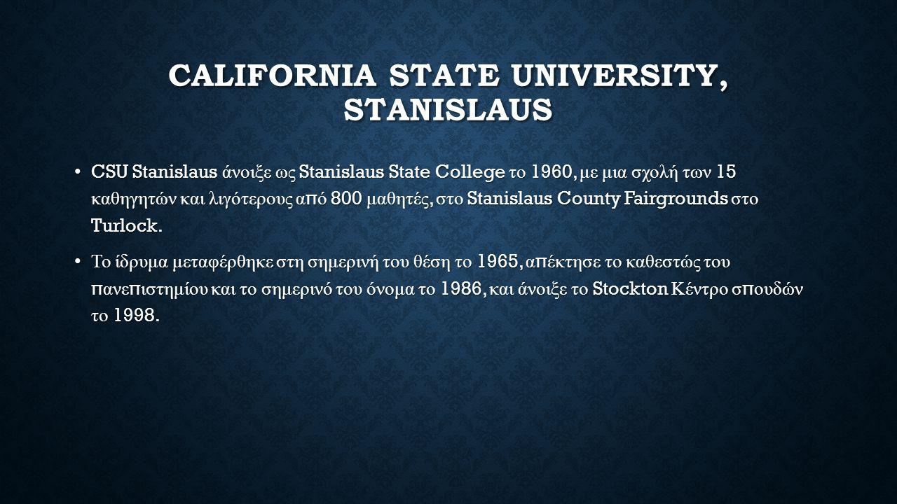CALIFORNIA STATE UNIVERSITY, STANISLAUS CSU Stanislaus άνοιξε ως Stanislaus State College το 1960, με μια σχολή των 15 καθηγητών και λιγότερους α π ό 800 μαθητές, στο Stanislaus County Fairgrounds στο Turlock.