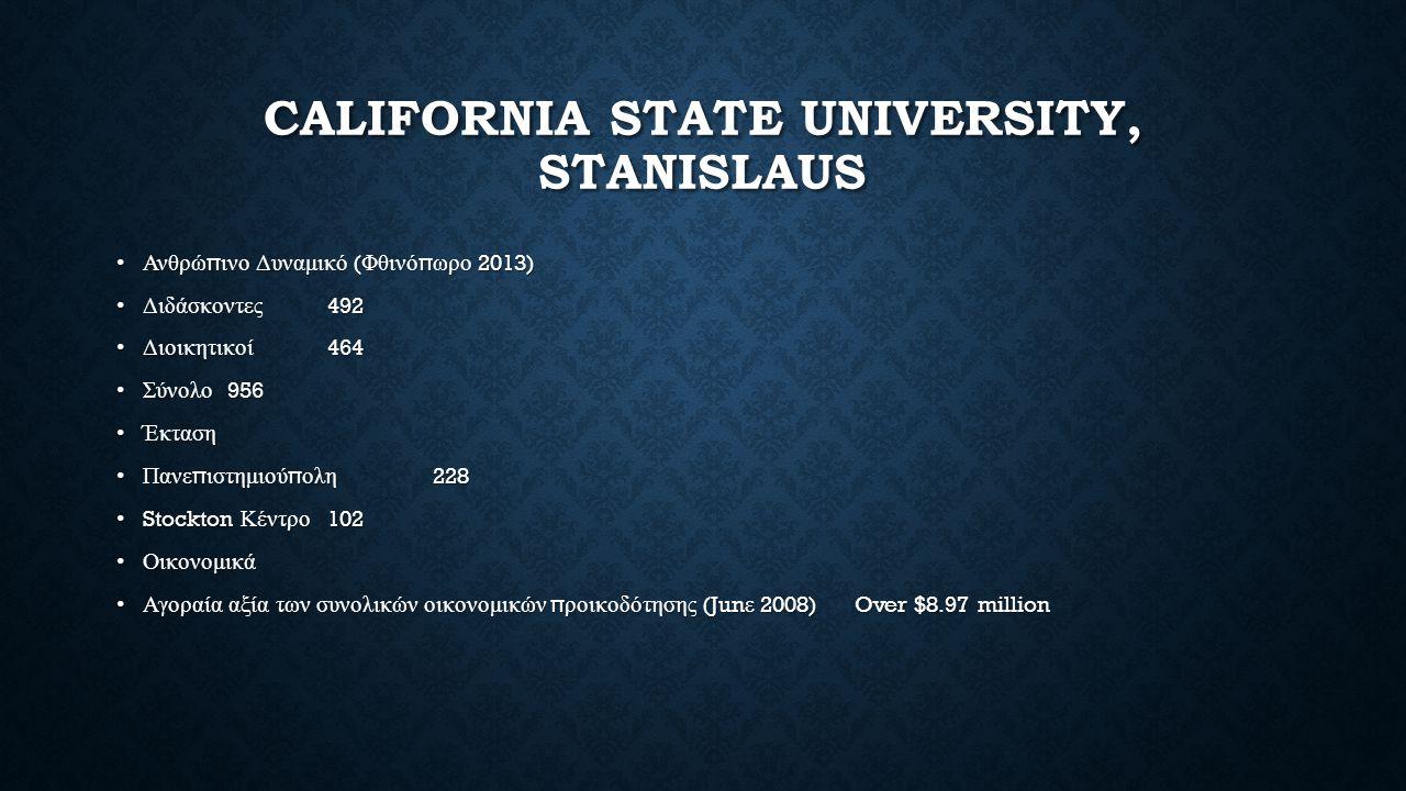 CALIFORNIA STATE UNIVERSITY, STANISLAUS Ανθρώ π ινο Δυναμικό ( Φθινό π ωρο 2013)Ανθρώ π ινο Δυναμικό ( Φθινό π ωρο 2013) Διδάσκοντες 492Διδάσκοντες 492 Διοικητικοί 464Διοικητικοί 464 Σύνολο 956Σύνολο 956 ΈκτασηΈκταση Πανε π ιστημιού π ολη 228Πανε π ιστημιού π ολη 228 Stockton Κέντρο 102 Stockton Κέντρο 102 ΟικονομικάΟικονομικά Αγοραία αξία των συνολικών οικονομικών π ροικοδότησης (Jun ε 2008)Over $8.97 millionΑγοραία αξία των συνολικών οικονομικών π ροικοδότησης (Jun ε 2008)Over $8.97 million