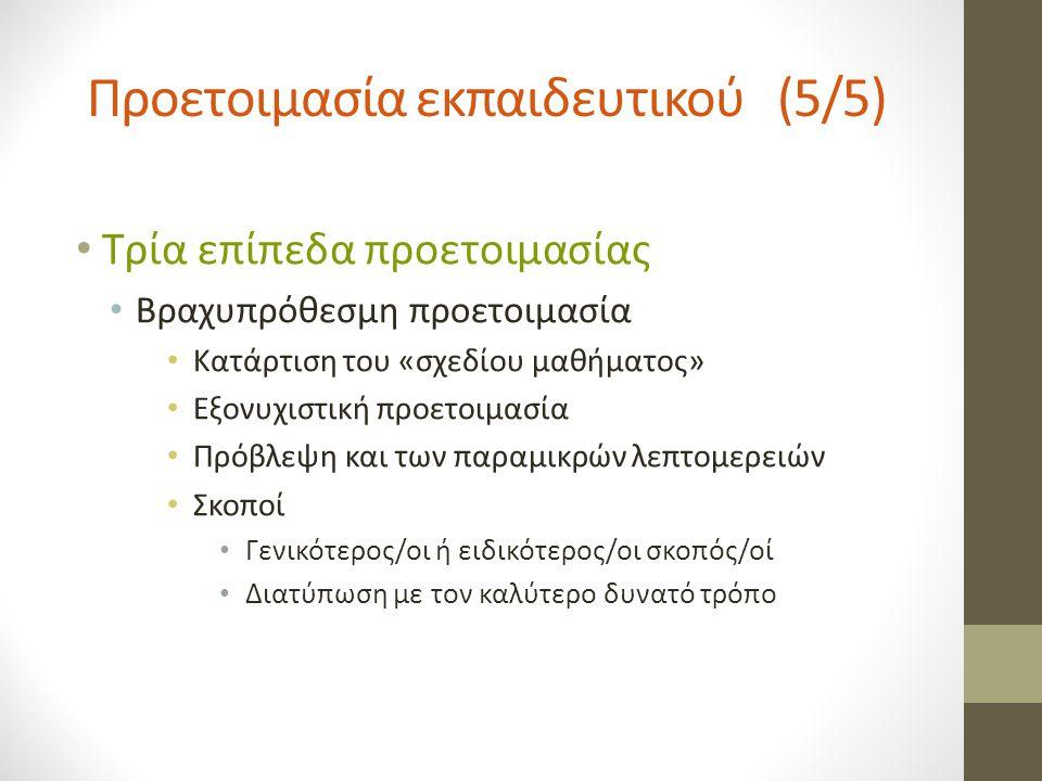 Προετοιμασία εκπαιδευτικού (5/5) Τρία επίπεδα προετοιμασίας Βραχυπρόθεσμη προετοιμασία Κατάρτιση του «σχεδίου μαθήματος» Εξονυχιστική προετοιμασία Πρόβλεψη και των παραμικρών λεπτομερειών Σκοποί Γενικότερος/οι ή ειδικότερος/οι σκοπός/οί Διατύπωση με τον καλύτερο δυνατό τρόπο