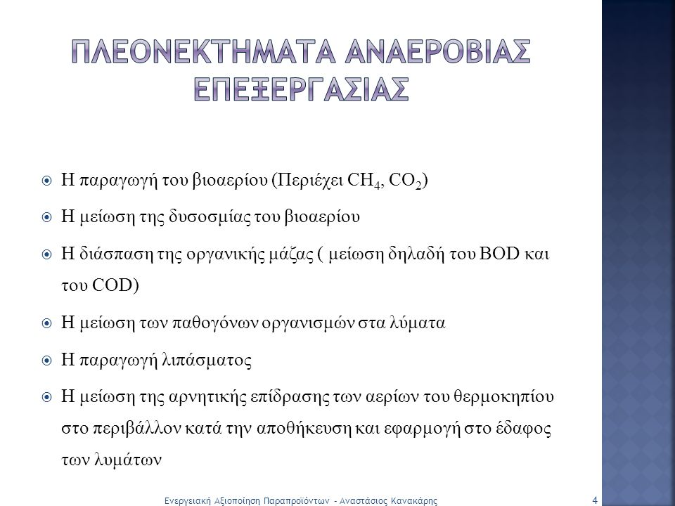  Η παραγωγή του βιοαερίου (Περιέχει CH 4, CO 2 )  Η μείωση της δυσοσμίας του βιοαερίου  Η διάσπαση της οργανικής μάζας ( μείωση δηλαδή του BOD και του COD)  Η μείωση των παθογόνων οργανισμών στα λύματα  Η παραγωγή λιπάσματος  Η μείωση της αρνητικής επίδρασης των αερίων του θερμοκηπίου στο περιβάλλον κατά την αποθήκευση και εφαρμογή στο έδαφος των λυμάτων 4 Ενεργειακή Αξιοποίηση Παραπροϊόντων – Αναστάσιος Κανακάρης