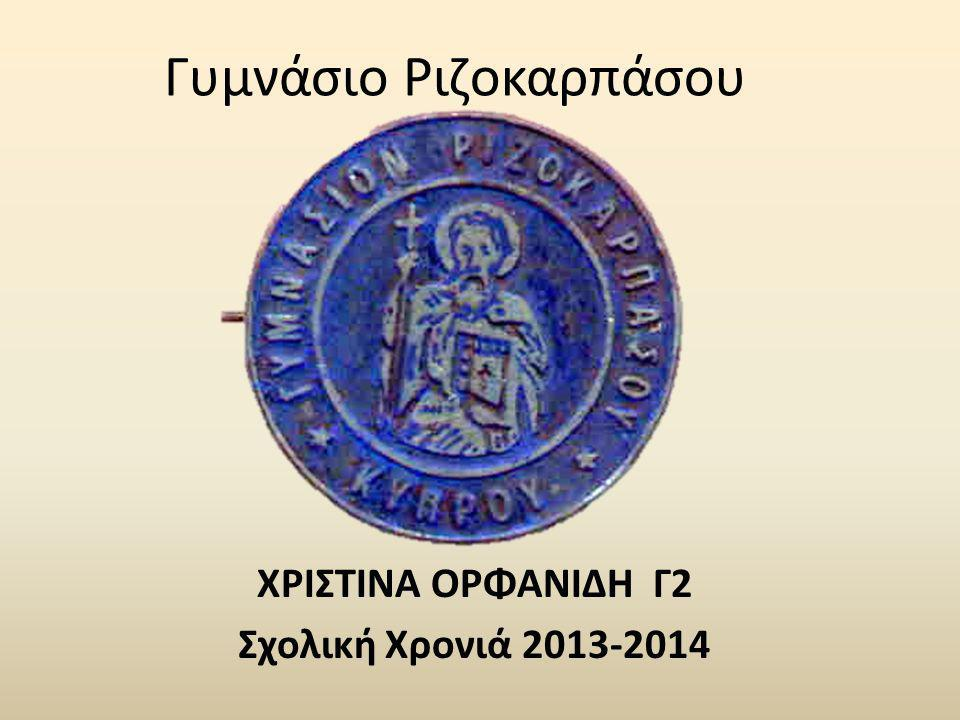 Γυμνάσιο Ριζοκαρπάσου ΧΡΙΣΤΙΝΑ ΟΡΦΑΝΙΔΗ Γ2 Σχολική Χρονιά 2013-2014