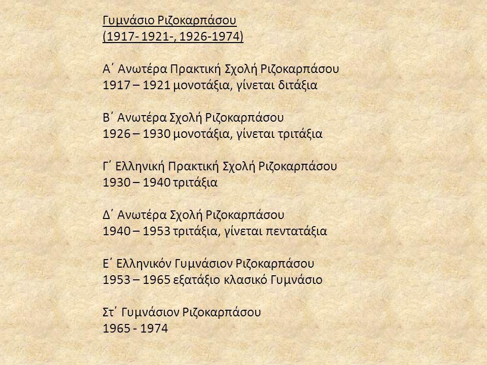 Γυμνάσιο Ριζοκαρπάσου (1917- 1921-, 1926-1974) Α΄ Ανωτέρα Πρακτική Σχολή Ριζοκαρπάσου 1917 – 1921 μονοτάξια, γίνεται διτάξια Β΄ Ανωτέρα Σχολή Ριζοκαρπ