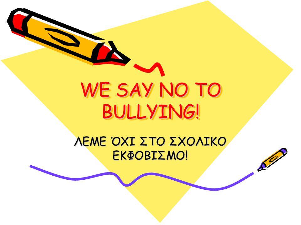 WE SAY NO TO BULLYING! ΛΕΜΕ ΌΧΙ ΣΤΟ ΣΧΟΛΙΚΟ ΕΚΦΟΒΙΣΜΟ!