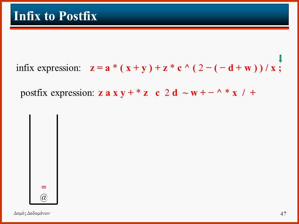 Δομές Δεδομένων 47 Infix to Postfix infix expression: z = a * ( x + y ) + z * c ^ ( 2 − ( − d + w ) ) / x ; postfix expression: z a x y + * z c 2 d ~ w + − ^ * x / + =@ =@