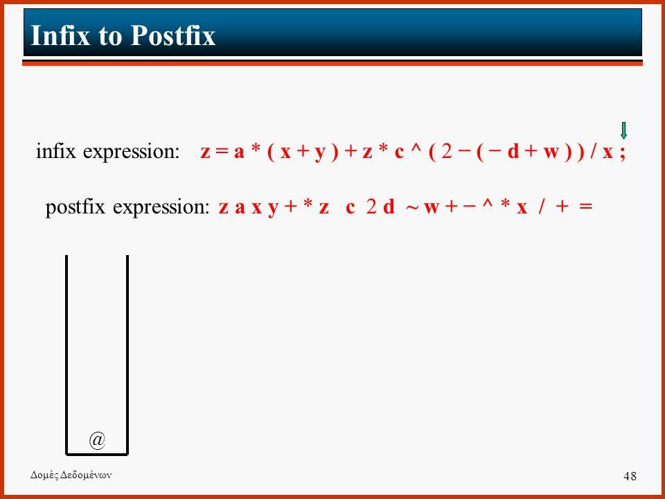 Δομές Δεδομένων 48 Infix to Postfix infix expression: z = a * ( x + y ) + z * c ^ ( 2 − ( − d + w ) ) / x ; postfix expression: z a x y + * z c 2 d ~ w + − ^ * x / + = @