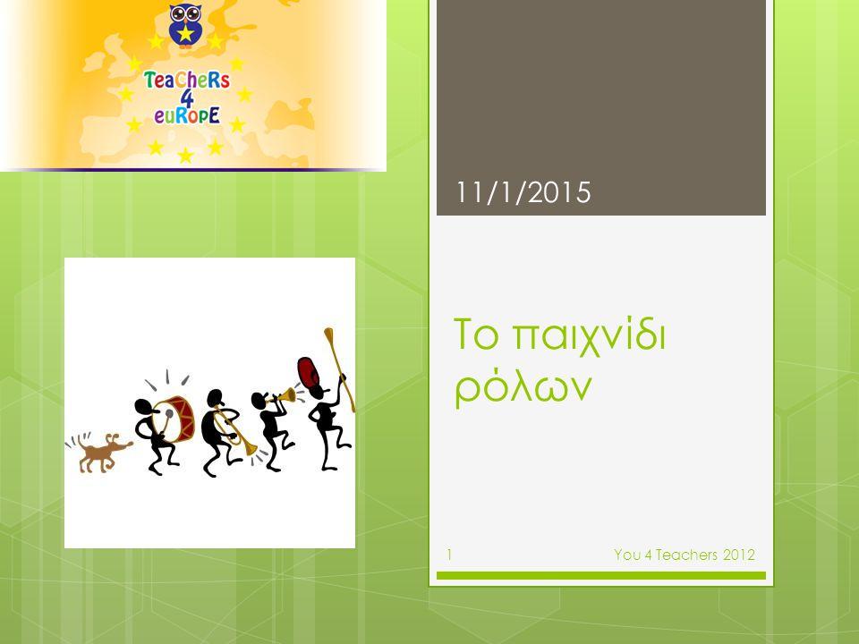 Πώς οι εκπαιδευτικοί αντιλαμβάνονται το παιχνίδι ρόλων  Συζήτηση και καταγραφή εκπαιδευτικών εμπειριών 11/1/2015 Υοu 4 Teachers 2012 2