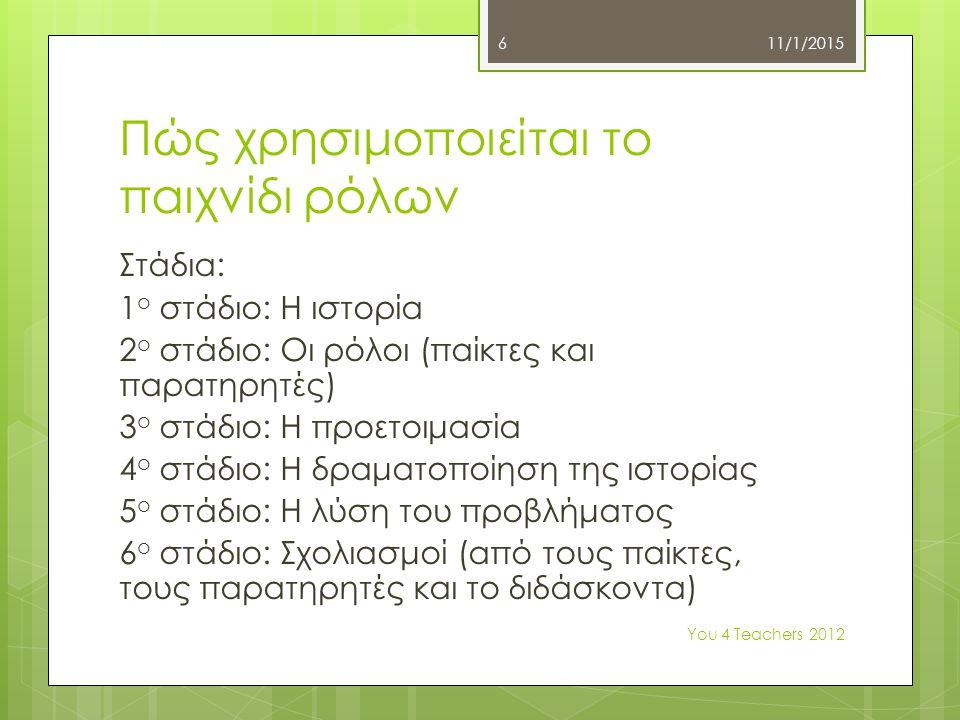 Πώς χρησιμοποιείται το παιχνίδι ρόλων Στάδια: 1 ο στάδιο: Η ιστορία 2 ο στάδιο: Οι ρόλοι (παίκτες και παρατηρητές) 3 ο στάδιο: Η προετοιμασία 4 ο στάδιο: Η δραματοποίηση της ιστορίας 5 ο στάδιο: Η λύση του προβλήματος 6 ο στάδιο: Σχολιασμοί (από τους παίκτες, τους παρατηρητές και το διδάσκοντα) 11/1/2015 Υοu 4 Teachers 2012 6