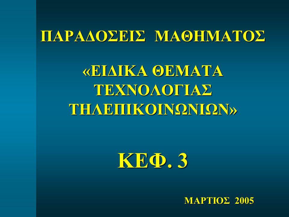 ΠΑΡΑΔΟΣΕΙΣ ΜΑΘΗΜΑΤΟΣ «ΕΙΔΙΚΑ ΘΕΜΑΤΑ ΤΕΧΝΟΛΟΓΙΑΣ ΤΗΛΕΠΙΚΟΙΝΩΝΙΩΝ» ΚΕΦ. 3 ΜΑΡΤΙΟΣ 2005
