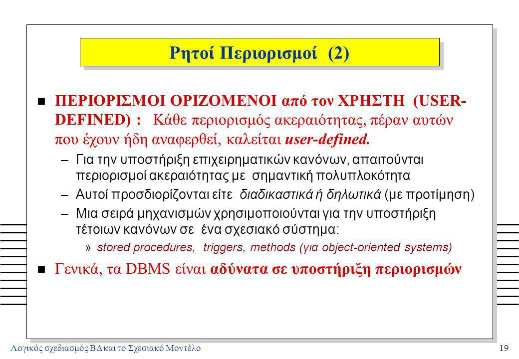 Λογικός σχεδιασμός ΒΔ και το Σχεσιακό Μοντέλο19 Ρητοί Περιορισμοί (2) n ΠΕΡΙΟΡΙΣΜΟΙ ΟΡΙΖΟΜΕΝΟΙ από τον ΧΡΗΣΤΗ (USER- DEFINED) : Κάθε περιορισμός ακερα