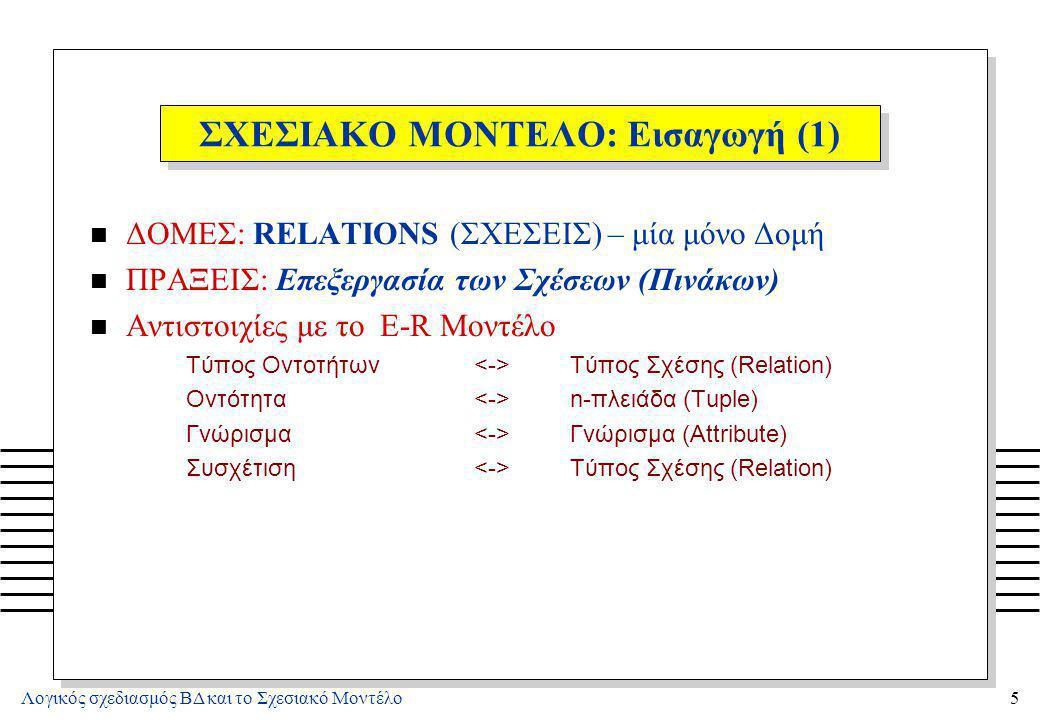 Λογικός σχεδιασμός ΒΔ και το Σχεσιακό Μοντέλο5 ΣΧΕΣΙΑΚΟ ΜΟΝΤΕΛΟ: Εισαγωγή (1) n ΔΟΜΕΣ: RELATIONS (ΣΧΕΣΕΙΣ) – μία μόνο Δομή n ΠΡΑΞΕΙΣ: Επεξεργασία των